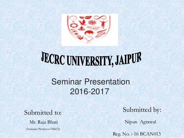 Seminar Presentation 2016-2017 Submitted by: Nipun Agrawal Reg. No. :-16 BCAN013 Submitted to: Mr. Raja Bhati (Assistant P...