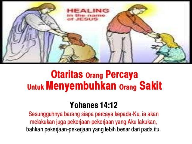 Otaritas Orang Percaya Untuk Menyembuhkan Orang Sakit Yohanes 14:12 Sesungguhnya barang siapa percaya kepada-Ku, ia akan m...