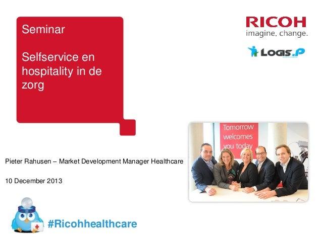 Seminar Selfservice en hospitality in de zorg  Pieter Rahusen – Market Development Manager Healthcare 10 December 2013  #R...