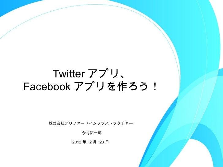 Twitter アプリ、 Facebook アプリを作ろう! <ul><li>株式会社プリファードインフラストラクチャー  </li></ul><ul><li>今村祐一郎 </li></ul><ul><li>2012 年  2 月  23 日 ...