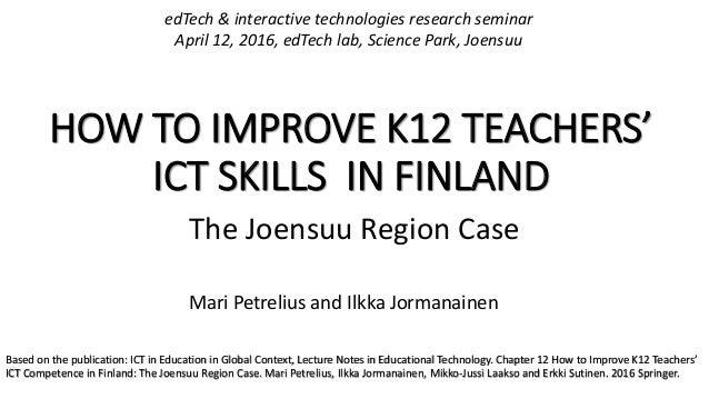 HOW TO IMPROVE K12 TEACHERS' ICT SKILLS IN FINLAND The Joensuu Region Case Mari Petrelius and Ilkka Jormanainen edTech & i...