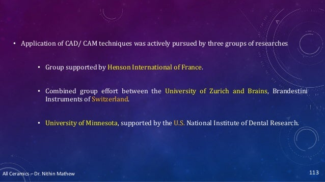 All Ceramics – Dr. Nithin Mathew • Application of CAD/ CAM techniques was actively pursued by three groups of researches •...