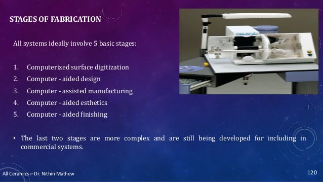 All Ceramics – Dr. Nithin Mathew STAGES OF FABRICATION All systems ideally involve 5 basic stages: 1. Computerized surface...