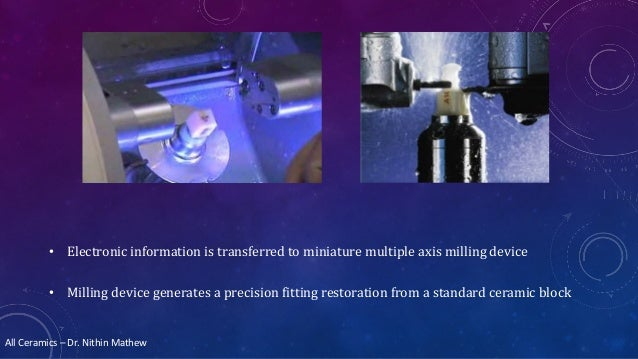 All Ceramics – Dr. Nithin Mathew • Electronic information is transferred to miniature multiple axis milling device • Milli...