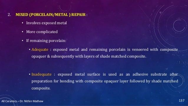 All Ceramics – Dr. Nithin Mathew 2. MIXED (PORCELAIN/METAL ) REPAIR : • Involves exposed metal • More complicated • If rem...
