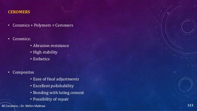 All Ceramics – Dr. Nithin Mathew CEROMERS • Ceramics + Polymers = Ceromers • Ceramics: • Abrasion resistance • High stabil...
