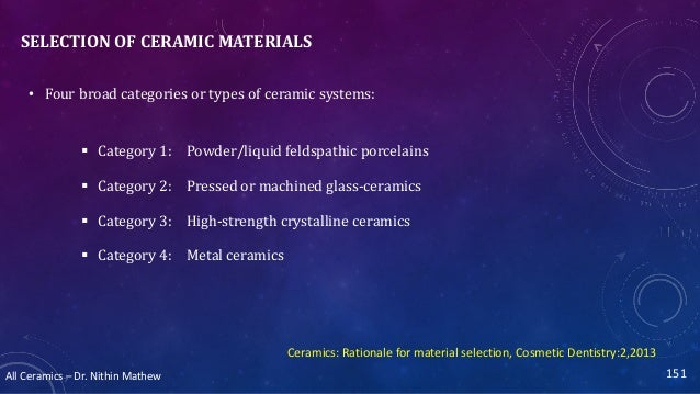 All Ceramics – Dr. Nithin Mathew SELECTION OF CERAMIC MATERIALS • Four broad categories or types of ceramic systems:  Cat...