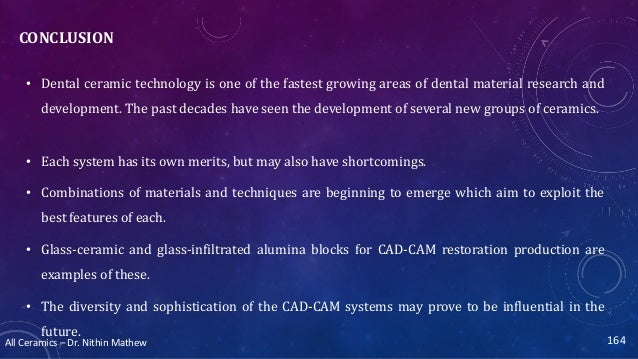 All Ceramics – Dr. Nithin Mathew CONCLUSION • Dental ceramic technology is one of the fastest growing areas of dental mate...