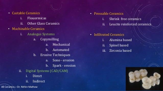 All Ceramics – Dr. Nithin Mathew • Castable Ceramics i. Flouormicas ii. Other Glass Ceramics • Machinable Ceramics i. Anal...