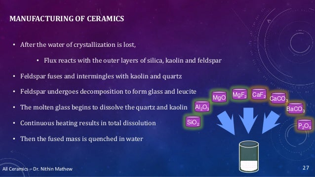 All Ceramics – Dr. Nithin Mathew MANUFACTURING OF CERAMICS • After the water of crystallization is lost, • Flux reacts wit...