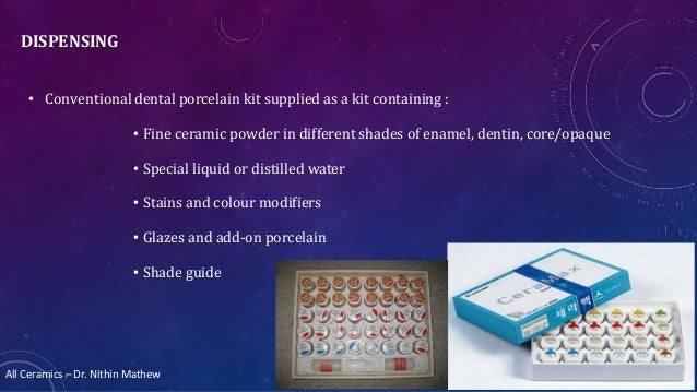All Ceramics – Dr. Nithin Mathew DISPENSING • Conventional dental porcelain kit supplied as a kit containing : • Fine cera...
