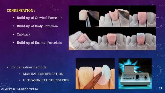 All Ceramics – Dr. Nithin Mathew CONDENSATION : • Build-up of Cervical Porcelain • Build-up of Body Porcelain • Cut-back •...