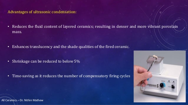 All Ceramics – Dr. Nithin Mathew Advantages of ultrasonic condensation: • Reduces the fluid content of layered ceramics; r...