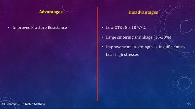 All Ceramics – Dr. Nithin Mathew DisadvantagesAdvantages • Improved Fracture Resistance 60 • Low CTE : 8 x 10-6/0C. • Larg...