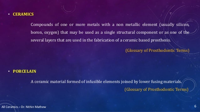 All Ceramics – Dr. Nithin Mathew • CERAMICS Compounds of one or more metals with a non metallic element (usually silicon, ...