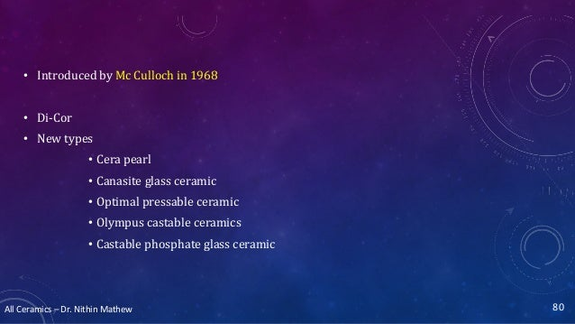 All Ceramics – Dr. Nithin Mathew • Introduced by Mc Culloch in 1968 • Di-Cor • New types • Cera pearl • Canasite glass cer...