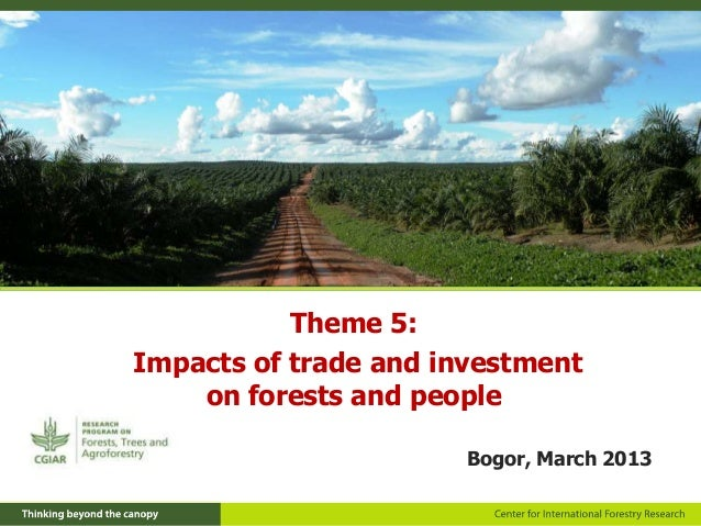 Theme 5:Impacts of trade and investment    on forests and people                       Bogor, March 2013
