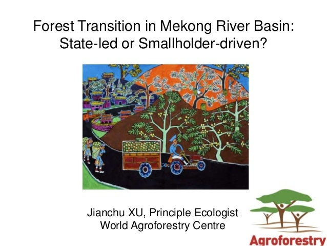 Forest Transition in Mekong River Basin:    State-led or Smallholder-driven?        Jianchu XU, Principle Ecologist       ...