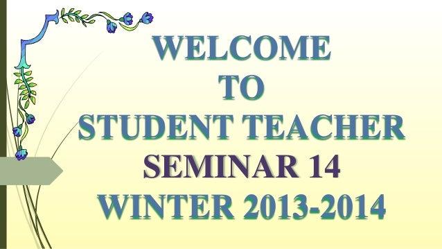 WELCOME TO STUDENT TEACHER SEMINAR 14 WINTER 2013-2014