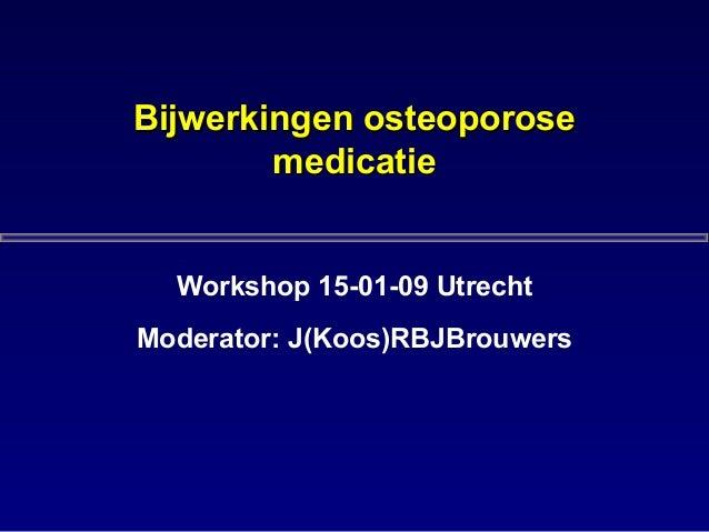Bijwerkingen osteoporoseBijwerkingen osteoporose medicatiemedicatie Workshop 15-01-09 Utrecht Moderator: J(Koos)RBJBrouwers