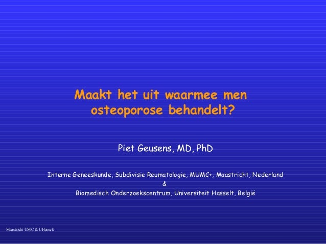 Maastricht UMC & UHasselt Maakt het uit waarmee men osteoporose behandelt? Piet Geusens, MD, PhD Interne Geneeskunde, Subd...