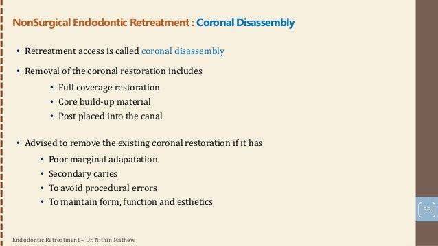 Endodontic Retreatment – Dr. Nithin Mathew 34 • Re-access to the pulp chamber through the existing restoration • If it is ...