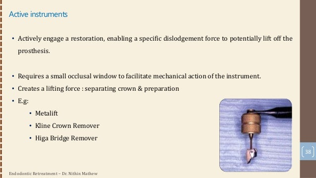 Endodontic Retreatment – Dr. Nithin Mathew 39 Post Removal • Common to encounter a post : increase in frequency • Factors ...