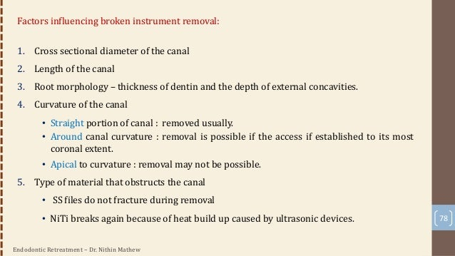 Endodontic Retreatment – Dr. Nithin Mathew 79 Technique for broken instruments removal • Steps: 1. Coronal access • Done w...