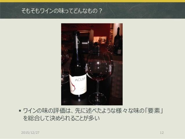 そもそもワインの味ってどんなもの?  ワインの味の評価は、先に述べたような様々な味の「要素」 を総合して決められることが多い 2015/12/27 12