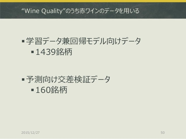 """""""Wine Quality""""のうち赤ワインのデータを用いる 学習データ兼回帰モデル向けデータ 1439銘柄 予測向け交差検証データ 160銘柄 2015/12/27 50"""