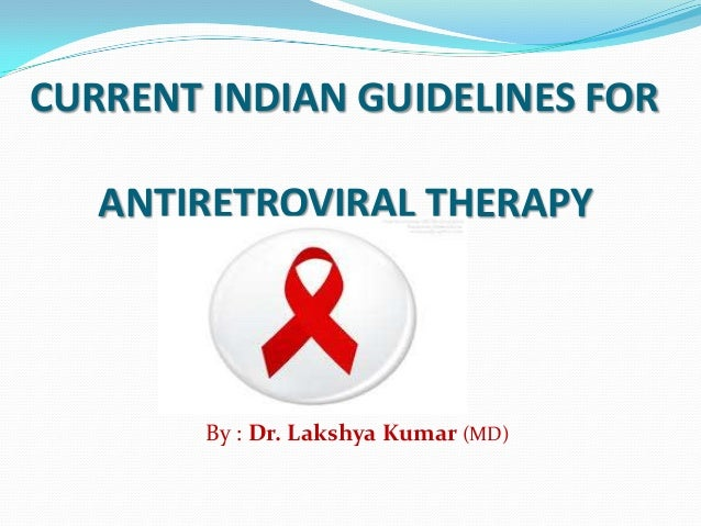 CURRENT INDIAN GUIDELINES FOR ANTIRETROVIRAL THERAPY  By : Dr. Lakshya Kumar (MD)