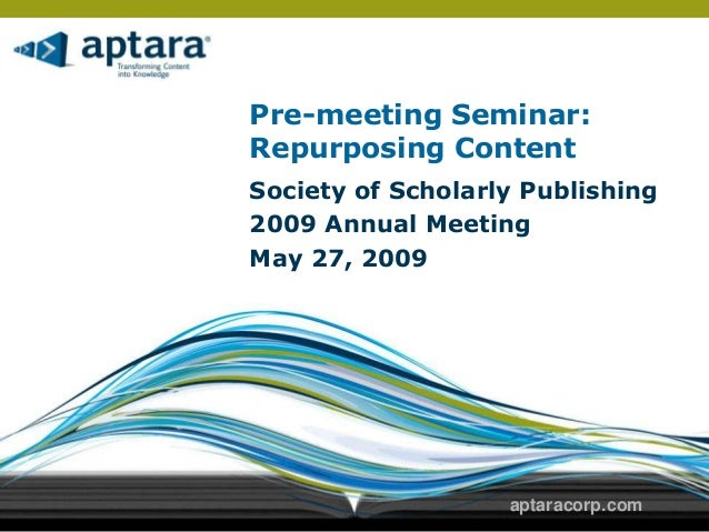 Pre-meeting Seminar:Repurposing ContentSociety of Scholarly Publishing2009 Annual MeetingMay 27, 2009                   ap...