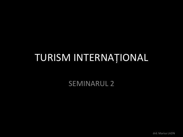 TURISM INTERNAŢIONAL<br />SEMINARUL 2<br />drd. Marius LAZIN<br />
