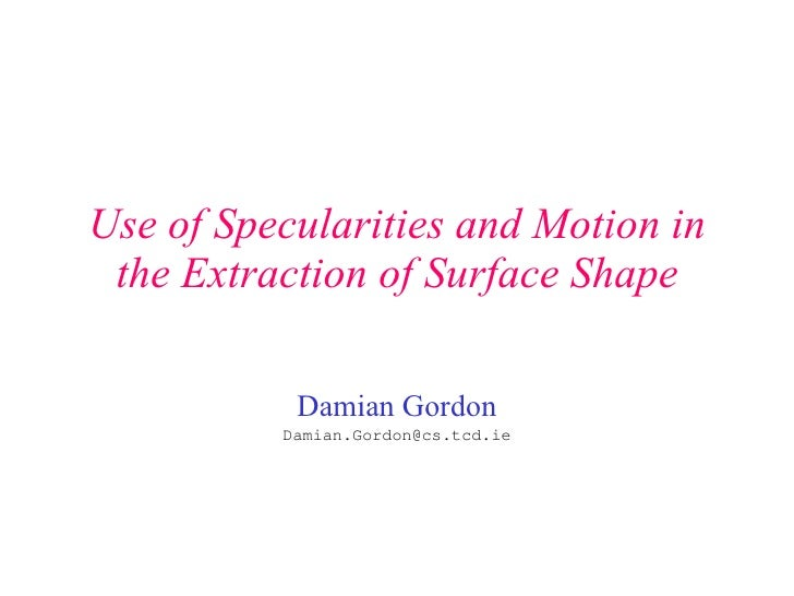 Use of Specularities and Motion in the Extraction of Surface Shape Damian Gordon [email_address]
