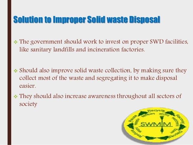 level of awareness of improper waste The investigation was conducted on public awareness about disposal of solid waste and its impact in thanapara, beparipara and kagmari of tangail most of the respondents demand for wrong site selection and improper maintenance 7 : satisfaction level of present solid waste management system figure 7 shows.
