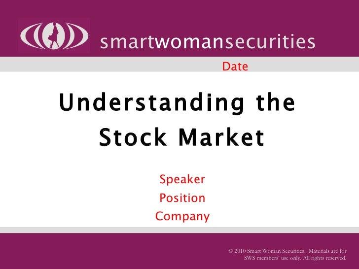 Understanding the  Stock Market   Speaker Position Company smart woman securities © 2010 Smart Woman Securities.  Material...
