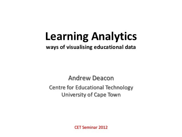 Learning Analyticsways of visualising educational data        Andrew Deacon Centre for Educational Technology     Universi...