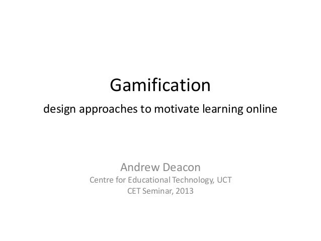 Gamificationdesign approaches to motivate learning onlineAndrew DeaconCentre for Educational Technology, UCTCET Seminar, 2...