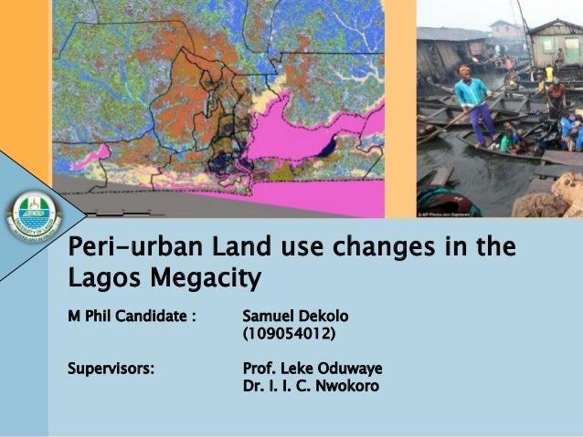 Peri-urban Land use changes in the Lagos Megacity M Phil Candidate : Samuel Dekolo (109054012) Supervisors: Prof. Leke Odu...