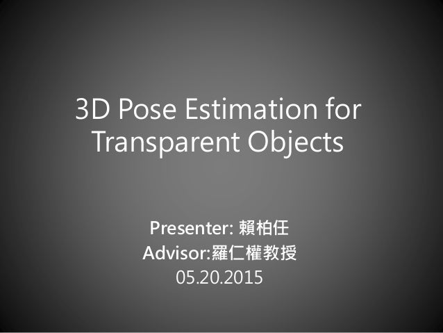 3D Pose Estimation for Transparent Objects Presenter: 賴柏任 Advisor:羅仁權教授 05.20.2015