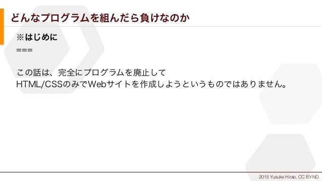 2015 Yusuke Hirao, CC BY-ND. どんなプログラムを組んだら負けなのか ※はじめに === この話は、完全にプログラムを廃止して HTML/CSSのみでWebサイトを作成しようというものではありません。