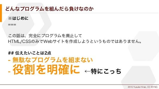 2015 Yusuke Hirao, CC BY-ND. どんなプログラムを組んだら負けなのか ※はじめに === この話は、完全にプログラムを廃止して HTML/CSSのみでWebサイトを作成しようというものではありません。 ## 伝えたいこ...