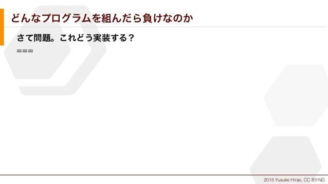 2015 Yusuke Hirao, CC BY-ND. どんなプログラムを組んだら負けなのか さて問題。これどう実装する? ===