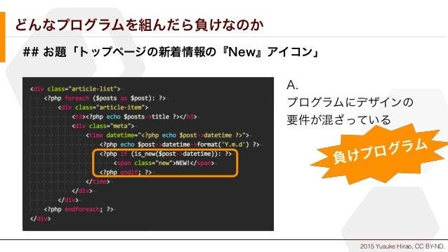 2015 Yusuke Hirao, CC BY-ND. どんなプログラムを組んだら負けなのか ## お題「トップページの新着情報の『New』アイコン」 A. プログラムにデザインの 要件が混ざっている 負けプログラム