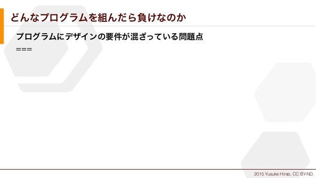 2015 Yusuke Hirao, CC BY-ND. どんなプログラムを組んだら負けなのか プログラムにデザインの要件が混ざっている問題点 ===