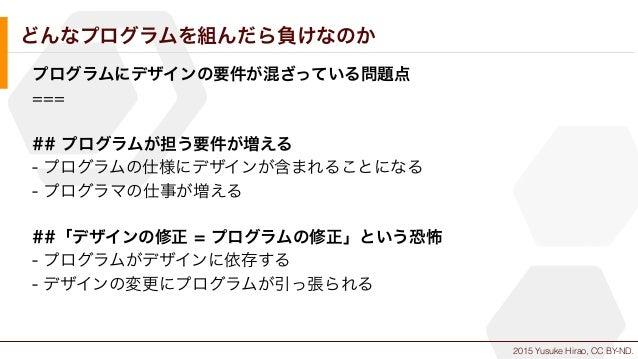 2015 Yusuke Hirao, CC BY-ND. どんなプログラムを組んだら負けなのか プログラムにデザインの要件が混ざっている問題点 === ## プログラムが担う要件が増える - プログラムの仕様にデザインが含まれることになる - ...
