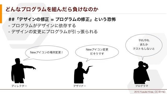 2015 Yusuke Hirao, CC BY-ND. どんなプログラムを組んだら負けなのか ##「デザインの修正 = プログラムの修正」という恐怖 - プログラムがデザインに依存する - デザインの変更にプログラムが引っ張られる Newアイ...