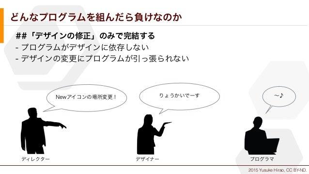 2015 Yusuke Hirao, CC BY-ND. どんなプログラムを組んだら負けなのか ##「デザインの修正」のみで完結する - プログラムがデザインに依存しない - デザインの変更にプログラムが引っ張られない Newアイコンの場所変更...