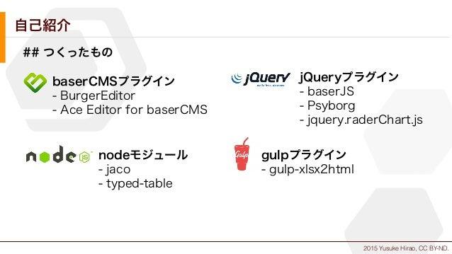 2015 Yusuke Hirao, CC BY-ND. 自己紹介 ## つくったもの baserCMSプラグイン - BurgerEditor - Ace Editor for baserCMS jQueryプラグイン - baserJS -...