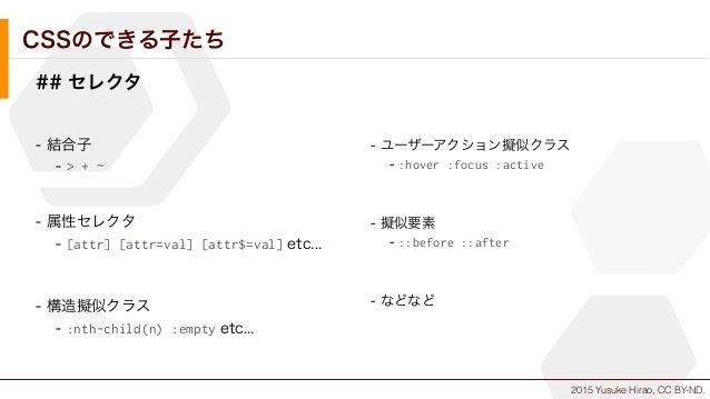 2015 Yusuke Hirao, CC BY-ND. CSSのできる子たち ## セレクタ - 結合子 - > + ~ - 属性セレクタ - [attr] [attr=val] [attr$=val] etc... - 構造擬似クラス - ...